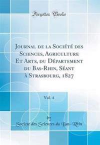 Journal de la Société des Sciences, Agriculture Et Arts, du Département du Bas-Rhin, Séant à Strasbourg, 1827, Vol. 4 (Classic Reprint)