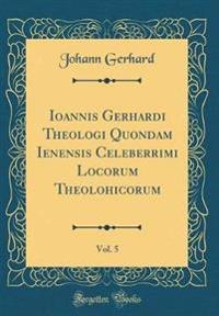Ioannis Gerhardi Theologi Quondam Ienensis Celeberrimi Locorum Theolohicorum, Vol. 5 (Classic Reprint)