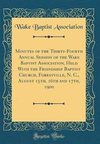 Minutes of the Thirty-Fourth Annual Session of the Wake Baptist Association, Held With the Friendship Baptist Church, Forestville, N. C., August 15th, 16th and 17th, 1900 (Classic Reprint)