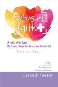 Eating by Faith: a Walk with God.  My Eating Disorder from the Inside Out