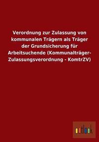 Verordnung Zur Zulassung Von Kommunalen Tragern ALS Trager Der Grundsicherung Fur Arbeitsuchende (Kommunaltrager- Zulassungsverordnung - Komtrzv)