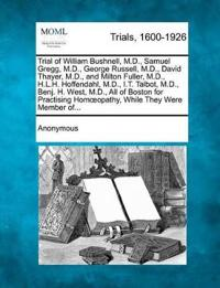 Trial of William Bushnell, M.D., Samuel Gregg, M.D., George Russell, M.D., David Thayer, M.D., and Milton Fuller, M.D., H.L.H. Hoffendahl, M.D., I.T. Talbot, M.D., Benj. H. West, M.D., All of Boston for Practising Hom Opathy, While They Were Member Of...