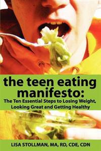 The Teen Eating Manifesto: The Ten Essential Steps to Losing Weight, Looking Great and Getting Healthy
