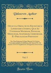 Opuscula Omnia Actis Eruditorum Lipsiensibus Inserta, Quæ Ad Universam Mathesim, Physicam, Medicinam, Anatomiam, Chirurgiam, Et Philologiam Pertinent, Vol. 5