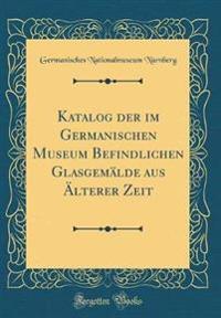 Katalog der im Germanischen Museum Befindlichen Glasgemälde aus Älterer Zeit (Classic Reprint)