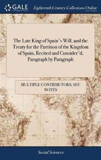 The Late King of Spain's Will, and the Treaty for the Partition of the Kingdom of Spain, Recited and Consider'd, Paragraph by Paragraph: With Animadve