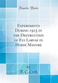Experiments During 1915 in the Destruction of Fly Larvae in Horse Manure (Classic Reprint)