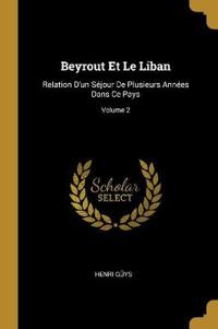 Beyrout Et Le Liban: Relation d'Un Séjour de Plusieurs Années Dans Ce Pays; Volume 2