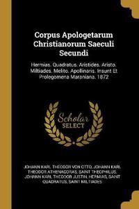 Corpus Apologetarum Christianorum Saeculi Secundi: Hermias. Quadratus. Aristides. Aristo. Miltiades. Melito. Apollinaris. Insunt Et Prolegomena Marani