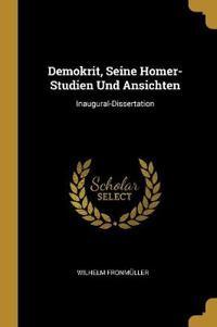 Demokrit, Seine Homer-Studien Und Ansichten: Inaugural-Dissertation
