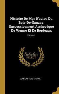 Histoire de Mgr d'Aviau Du Bois-De-Sanzay, Successivement Archevèque de Vienne Et de Bordeaux; Volume 1