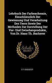 Lehrbuch Der Farbenchemie, Einschliesslich Der Gewinnung Und Verarbeitung Des Teers Sowie Der Methoden Zur Darstellung Der Vor- Und Zwischenprodukte,