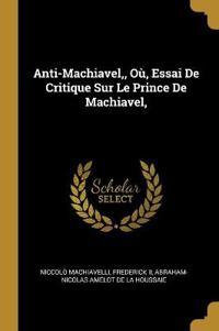 Anti-Machiavel, Où, Essai de Critique Sur Le Prince de Machiavel,