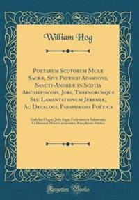 Poetarum Scotorum Musæ Sacræ, Sive Patricii Adamsoni, Sancti-Andreæ in Scotia Archiepiscopi, Jobi, Threnorumque Seu Lamentationum Jeremiæ, Ac Decalogi, Paraphrasis Poëtica