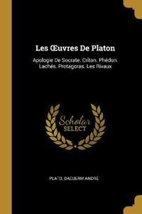 Les Oeuvres de Platon: Apologie de Socrate. Criton. Phédon. Lachés. Protagoras. Les Rivaux