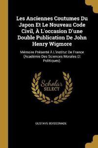 Les Anciennes Coutumes Du Japon Et Le Nouveau Code Civil, À l'Occasion d'Une Double Publication de John Henry Wigmore: Mémoire Présenté À l'Institut d