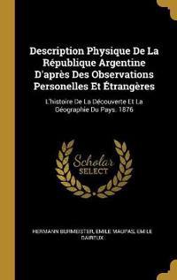 Description Physique de la République Argentine d'Après Des Observations Personelles Et Étrangères: L'Histoire de la Découverte Et La Géographie Du Pa