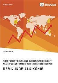 Der Kunde ALS K nig. Marktorientierung Und Kundenzufriedenheit ALS Erfolgsstrategie F r Gro e Unternehmen