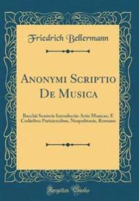 Anonymi Scriptio de Musica: Bacchii Senioris Introductio Artis Musicae; E Codicibus Parisiensibus, Neapolitanis, Romano (Classic Reprint)