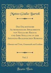 Das Dalmatische Altromanische Sprachreste von Veglia bis Ragusa und Ihre Stellung in der Apennino-Balkanischen Romania, Vol. 2