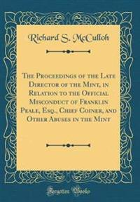 The Proceedings of the Late Director of the Mint, in Relation to the Official Misconduct of Franklin Peale, Esq., Chief Coiner, and Other Abuses in the Mint (Classic Reprint)
