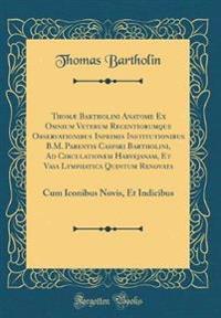 Thomæ Bartholini Anatome Ex Omnium Veterum Recentiorumque Observationibus Inprimis Institutionibus B.M. Parentis Caspari Bartholini, Ad Circulationem Harvejanam, Et Vasa Lymphatica Quintum Renovata