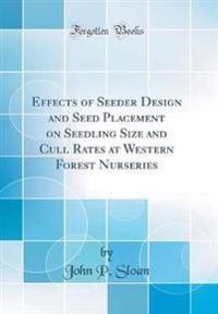 Effects of Seeder Design and Seed Placement on Seedling Size and Cull Rates at Western Forest Nurseries (Classic Reprint)