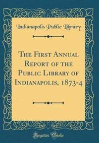 The First Annual Report of the Public Library of Indianapolis, 1873-4 (Classic Reprint)
