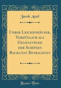 Ueber Leichenhäuser, Vorzüglich als Gegenstände der Schönen Baukunst Betrachtet (Classic Reprint)