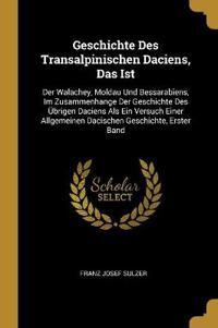 Geschichte Des Transalpinischen Daciens, Das Ist: Der Walachey, Moldau Und Bessarabiens, Im Zusammenhange Der Geschichte Des Übrigen Daciens ALS Ein V