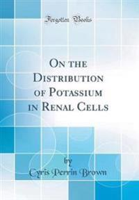 On the Distribution of Potassium in Renal Cells (Classic Reprint)