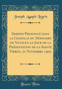 Sermon Prononcé dans la Chapelle du Séminaire de Nicolet, le Jour de la Présentation de la Sainte Vierge, 21 Novembre 1905 (Classic Reprint)