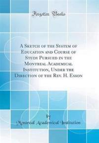 A Sketch of the System of Education and Course of Study Pursued in the Montreal Academical Institution, Under the Direction of the Rev. H. Esson (Classic Reprint)