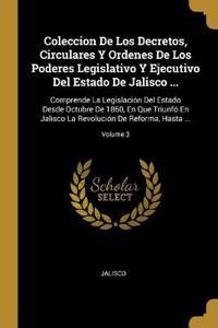 Coleccion de Los Decretos, Circulares Y Ordenes de Los Poderes Legislativo Y Ejecutivo del Estado de Jalisco ...: Comprende La Legislación del Estado