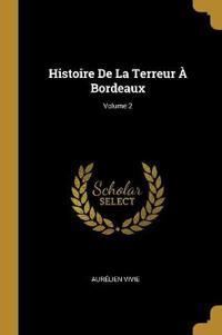 Histoire de la Terreur À Bordeaux; Volume 2