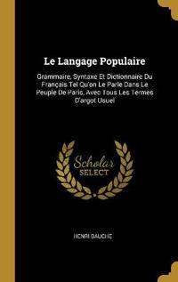 Le Langage Populaire: Grammaire, Syntaxe Et Dictionnaire Du Français Tel Qu'on Le Parle Dans Le Peuple de Paris, Avec Tous Les Termes d'Argo