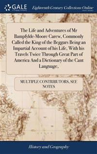 Life and Adventures of Mr Bampfylde-Moore Carew, Commonly Called the King of the Beggars Being an Impartial Account of his Life, With his Travels Twice Through Great Part of America And a Dictionary of the Cant Language,