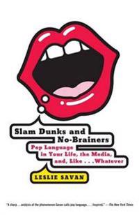 Slam Dunks and No-Brainers: Pop Language in Your Life, the Media, and Like . . . Whatever