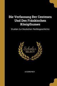 Die Verfassung Der Centenen Und Des Fränkischen Königthumes: Studien Zur Deutschen Rechtsgeschichte
