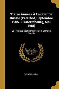 Treize Années À La Cour de Russie (Péterhof, Septembre 1905--Ekaterinbourg, Mai 1918): Le Tragique Destin de Nicolas II Et de Sa Famille
