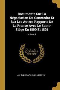 Documents Sur La Négociation Du Concordat Et Sur Les Autres Rapports de la France Avec Le Saint-Siège En 1800 Et 1801; Volume 6