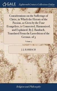 Considerations on the Sufferings of Christ, in Which the History of the Passion, as Given by the Four Evangelists, Is Connected, Harmonised, and Explained. by J. Rambach, Translated from the Lastedition of the German. of 3; Volume 3