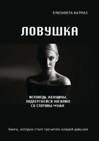 Lovushka. Ispoved Zhenschiny, Podvergshejsya Nasiliyu So Storony Muzha