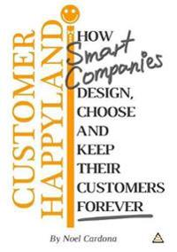 Customer Happyland: How Smart Companies Design, Choose and Keep their Customers Forever
