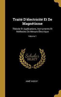 Traité d'Électricité Et de Magnétisme: Théorie Et Applications, Instruments Et Méthodes de Mesure Électrique; Volume 1