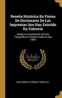 Reseña Histórica En Forma de Diccionario de Las Imprentas Que Han Existido En Valencia: Desde La Introducción del Arte Tipográfico En España Hasta El
