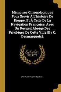 Mémoires Chronologiques Pour Servir À l'Histoire de Dieppe, Et À Celle de la Navigation Françoise; Avec Un Recueil Abrégé Des Priviléges de Cette Vill