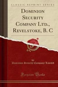 Dominion Security Company Ltd., Revelstoke, B. C (Classic Reprint)