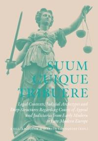 Suum Cuique Tribuere - Legal contexts, Judicial Archetypes and Deep-Structures Regarding Courts of Appeal and Judiciaries from Early Modern to Late Modern Europe