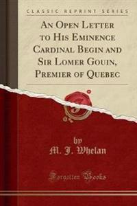 An Open Letter to His Eminence Cardinal Begin and Sir Lomer Gouin, Premier of Quebec (Classic Reprint)